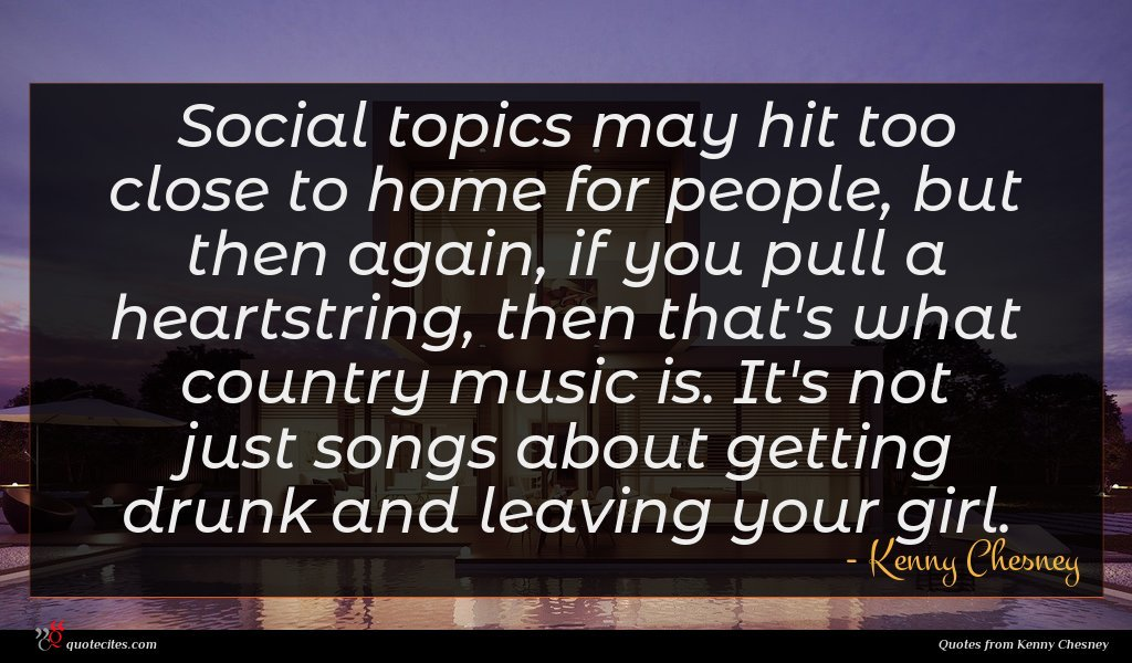 Social topics may hit too close to home for people, but then again, if you pull a heartstring, then that's what country music is. It's not just songs about getting drunk and leaving your girl.
