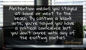 Jose Saramago quote : Abstention means you stayed ...
