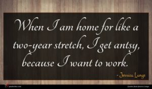 Jessica Lange quote : When I am home ...