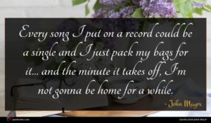 John Mayer quote : Every song I put ...
