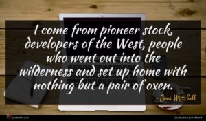 Joni Mitchell quote : I come from pioneer ...