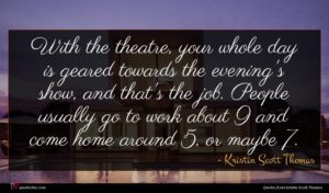 Kristin Scott Thomas quote : With the theatre your ...