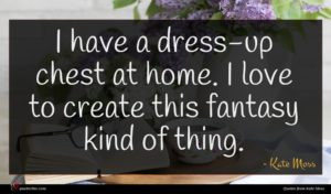 Kate Moss quote : I have a dress-up ...