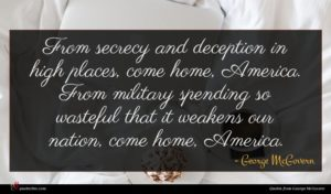 George McGovern quote : From secrecy and deception ...