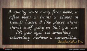 Jonathan Safran Foer quote : I usually write away ...