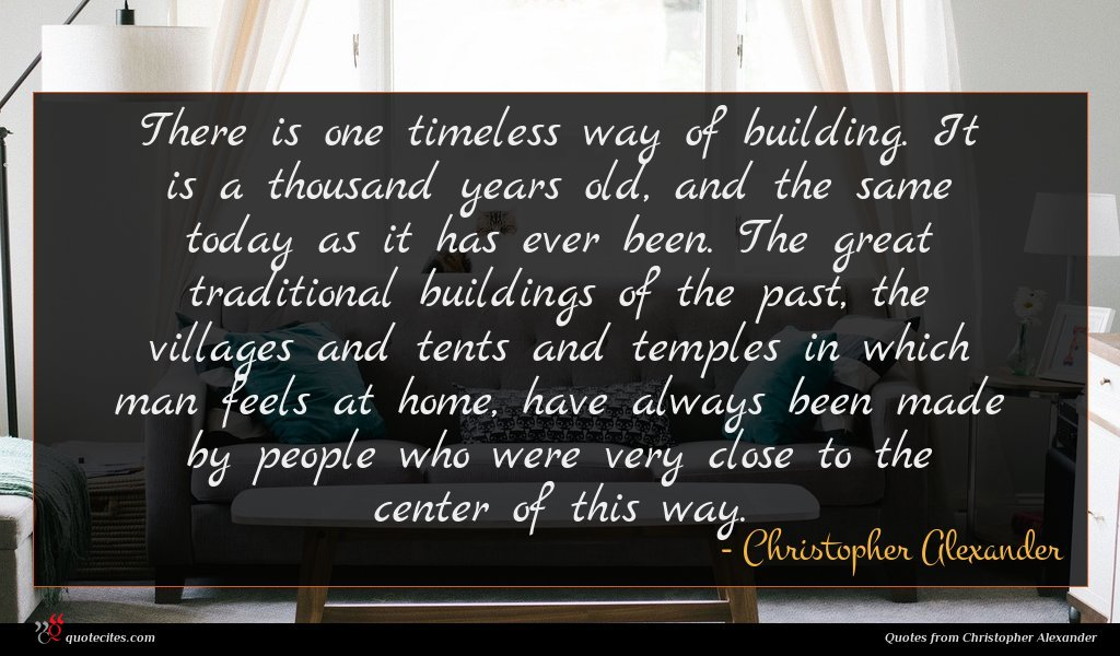 There is one timeless way of building. It is a thousand years old, and the same today as it has ever been. The great traditional buildings of the past, the villages and tents and temples in which man feels at home, have always been made by people who were very close to the center of this way.