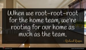 Richard Roeper quote : When we root-root-root for ...