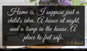V. S. Naipaul quote : Home is I suppose ...