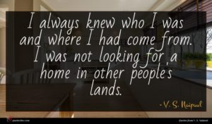 V. S. Naipaul quote : I always knew who ...