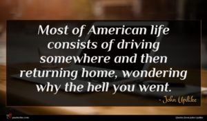 John Updike quote : Most of American life ...
