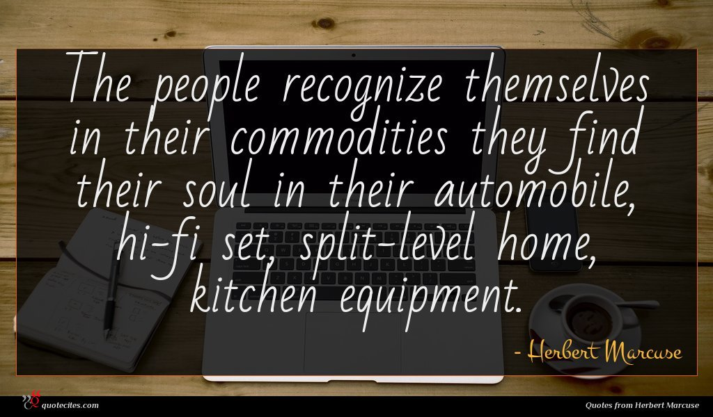 The people recognize themselves in their commodities they find their soul in their automobile, hi-fi set, split-level home, kitchen equipment.