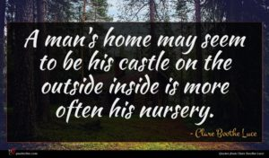 Clare Boothe Luce quote : A man's home may ...