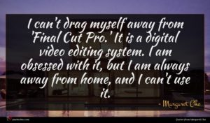 Margaret Cho quote : I can't drag myself ...
