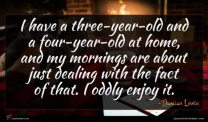 Damian Lewis quote : I have a three-year-old ...