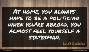 Harold MacMillan quote : At home you always ...