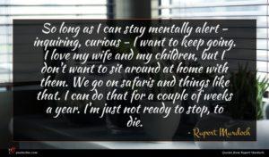Rupert Murdoch quote : So long as I ...