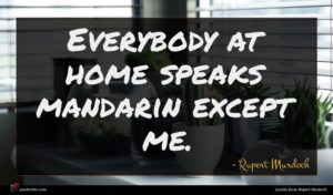 Rupert Murdoch quote : Everybody at home speaks ...