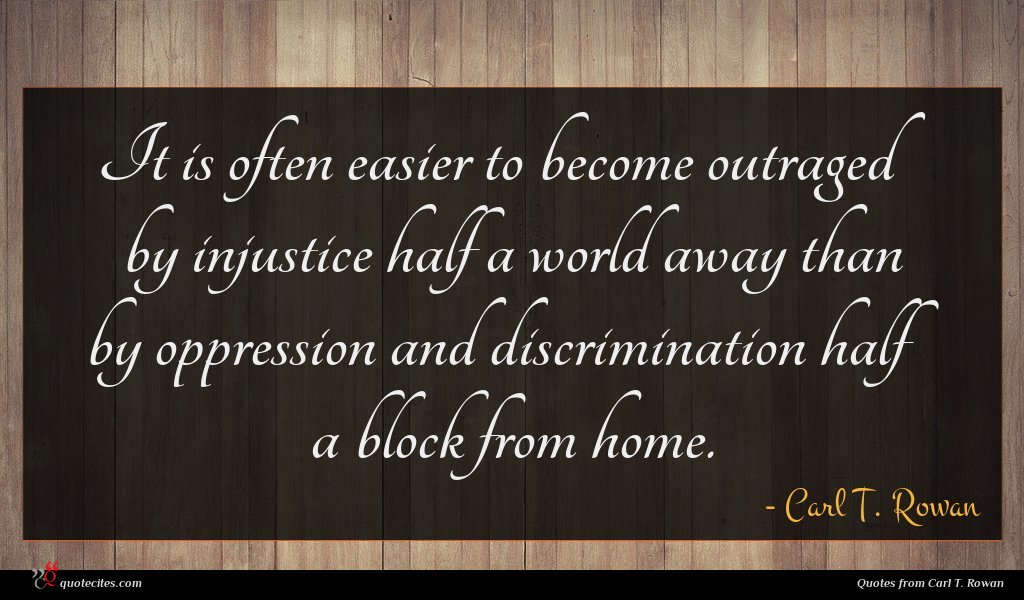 It is often easier to become outraged by injustice half a world away than by oppression and discrimination half a block from home.