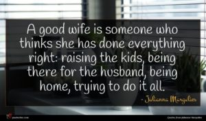 Julianna Margulies quote : A good wife is ...