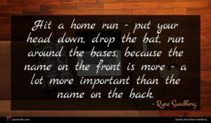 Ryne Sandberg quote : Hit a home run ...