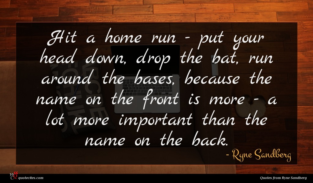Hit a home run - put your head down, drop the bat, run around the bases, because the name on the front is more - a lot more important than the name on the back.