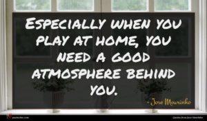 Jose Mourinho quote : Especially when you play ...