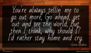Gwen Stefani quote : You're always tellin' me ...