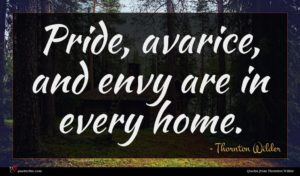 Thornton Wilder quote : Pride avarice and envy ...