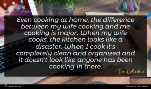 Tom Colicchio quote : Even cooking at home ...
