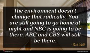 Dick Wolf quote : The environment doesn't change ...