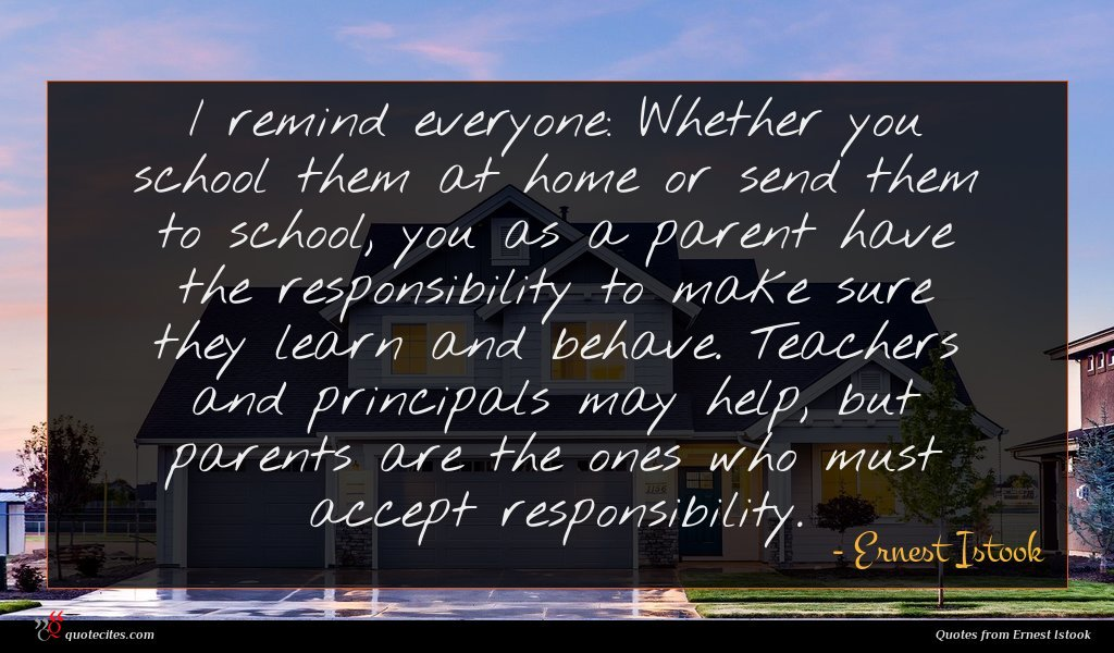 I remind everyone: Whether you school them at home or send them to school, you as a parent have the responsibility to make sure they learn and behave. Teachers and principals may help, but parents are the ones who must accept responsibility.