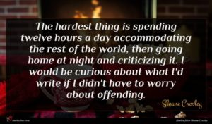 Sloane Crosley quote : The hardest thing is ...