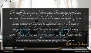 Katherine Jenkins quote : Oh stuff the critics ...