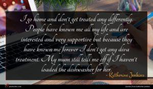 Katherine Jenkins quote : I go home and ...