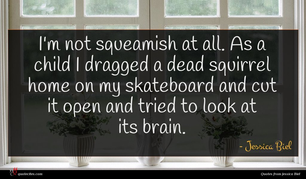 I'm not squeamish at all. As a child I dragged a dead squirrel home on my skateboard and cut it open and tried to look at its brain.