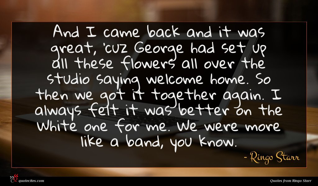 And I came back and it was great, 'cuz George had set up all these flowers all over the studio saying welcome home. So then we got it together again. I always felt it was better on the White one for me. We were more like a band, you know.