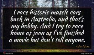 Eric Bana quote : I race historic muscle ...