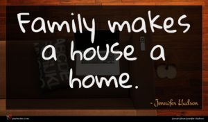 Jennifer Hudson quote : Family makes a house ...