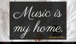Jennifer Hudson quote : Music is my home ...