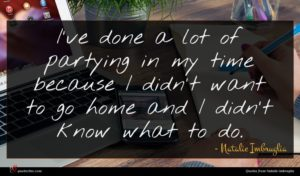 Natalie Imbruglia quote : I've done a lot ...