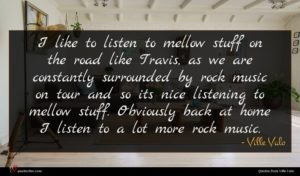 Ville Valo quote : I like to listen ...