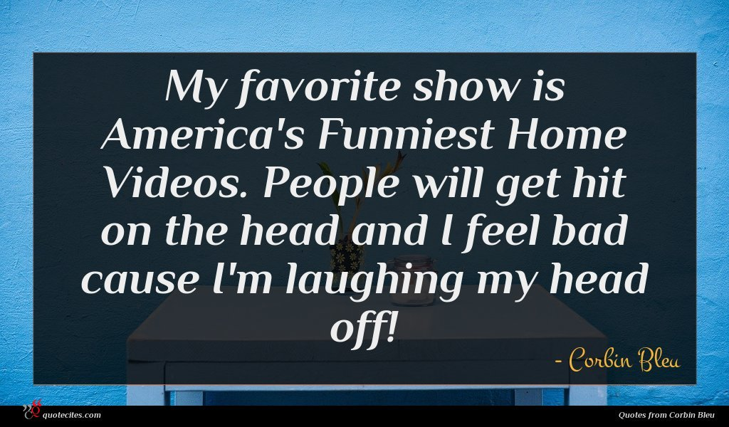 My favorite show is America's Funniest Home Videos. People will get hit on the head and I feel bad cause I'm laughing my head off!