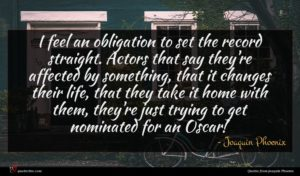 Joaquin Phoenix quote : I feel an obligation ...