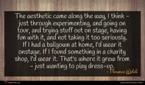 Florence Welch quote : The aesthetic came along ...