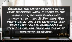 Bobby Flay quote : Obviously the easiest recipes ...