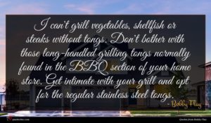 Bobby Flay quote : I can't grill vegetables ...