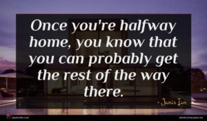 Janis Ian quote : Once you're halfway home ...
