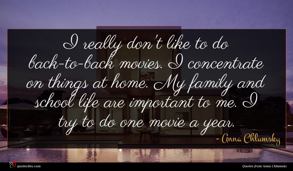 I really don't like to do back-to-back movies. I concentrate on things at home. My family and school life are important to me. I try to do one movie a year.