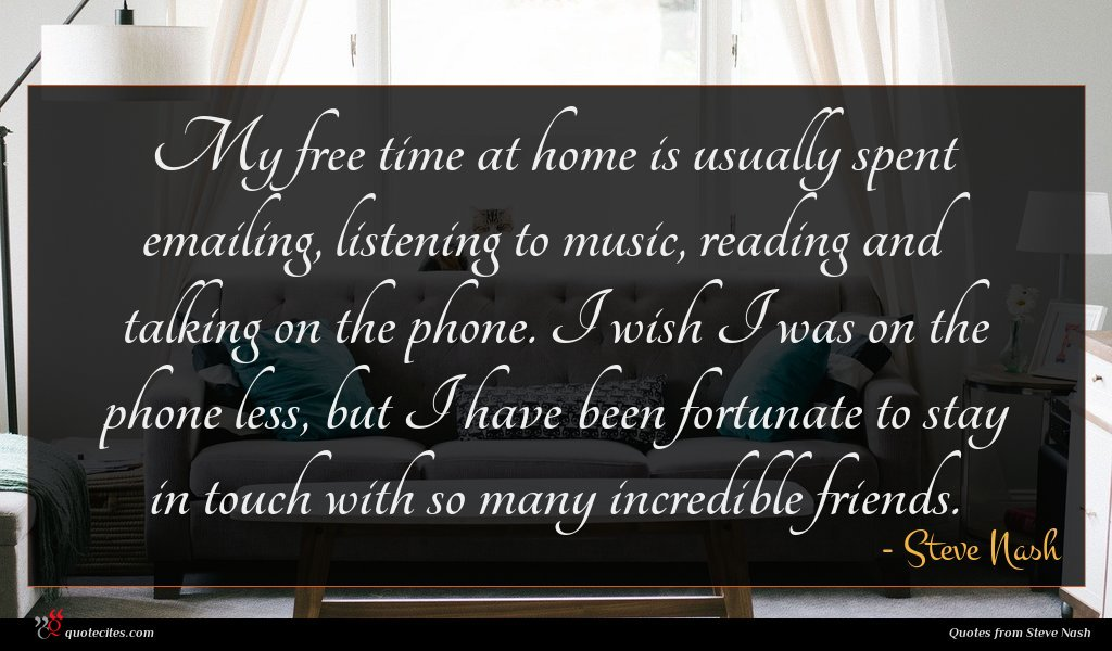 My free time at home is usually spent emailing, listening to music, reading and talking on the phone. I wish I was on the phone less, but I have been fortunate to stay in touch with so many incredible friends.