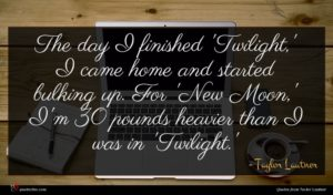 Taylor Lautner quote : The day I finished ...